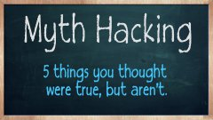 Myth Hacking - 5 things you thought were true, but aren't